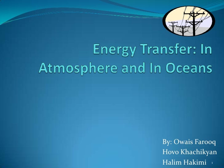 Energy Transfer: In Atmosphere and In Oceans<br />By: OwaisFarooq<br />Hovo Khachikyan<br />Halim Hakimi <br />1<br />