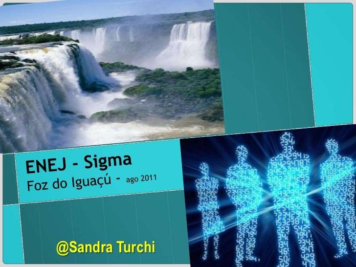 ENEJ - Sigma<br />Foz do Iguaçú- ago 2011<br />@Sandra Turchi<br />