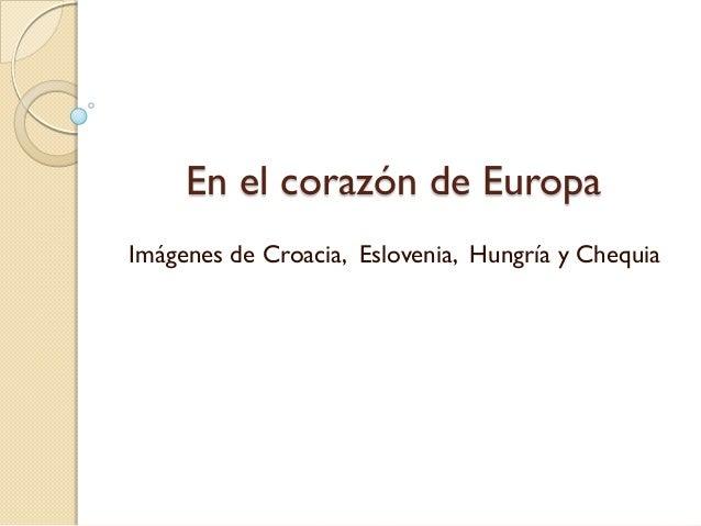 En el corazón de Europa Imágenes de Croacia, Eslovenia, Hungría y Chequia