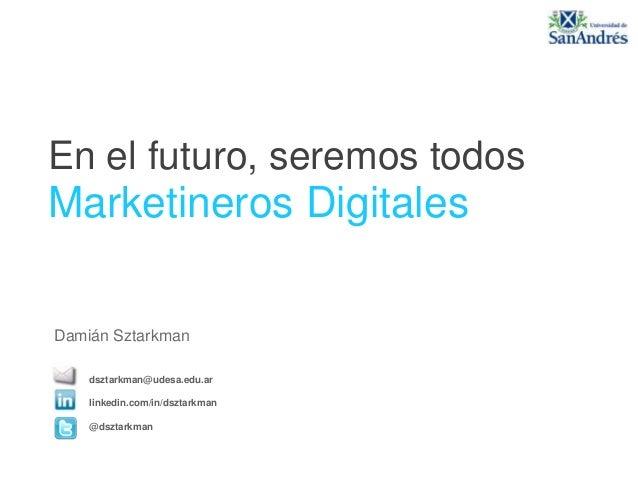 En el futuro, seremos todos Marketineros Digitales dsztarkman@udesa.edu.ar linkedin.com/in/dsztarkman @dsztarkman Damián S...