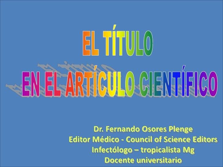 EL TÍTULO <br />EN EL ARTÍCULO CIENTÍFICO<br />Dr. Fernando Osores Plenge<br />Editor Médico - Council of Science Editors<...