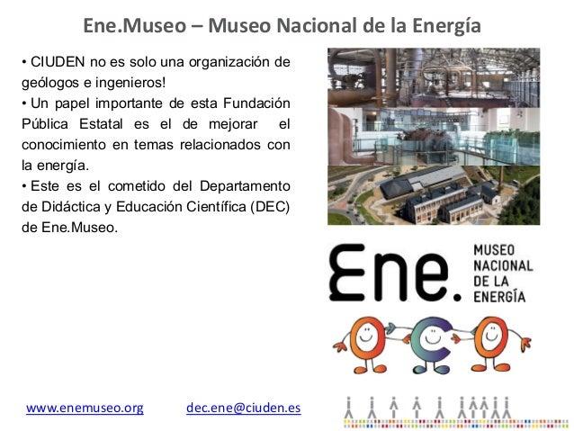 Ene.Museo – Museo Nacional de la Energía • CIUDEN no es solo una organización de geólogos e ingenieros! • Un papel importa...