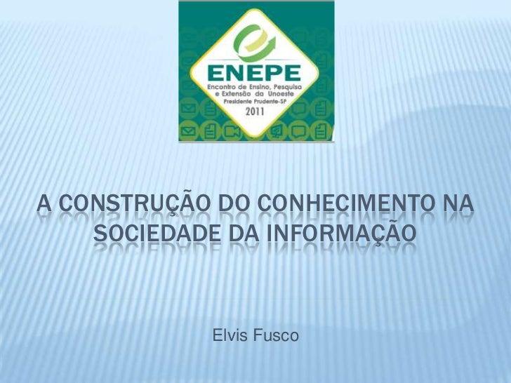 A CONSTRUÇÃO DO CONHECIMENTO NA    SOCIEDADE DA INFORMAÇÃO            Elvis Fusco