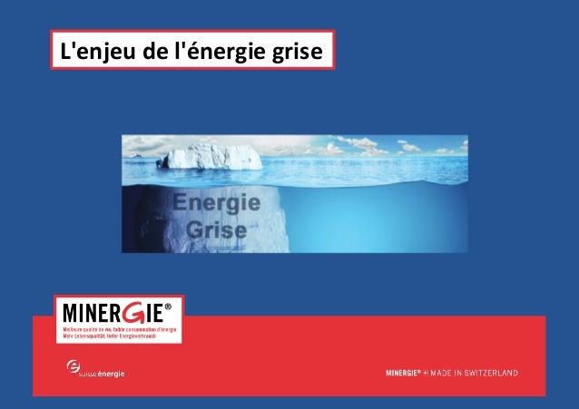 MINERGIE®  –  Séminaire  Energie  &  Bâ6ments|  Edi6on  2015  –  L'enjeu  de  l'Energie  grise   ...