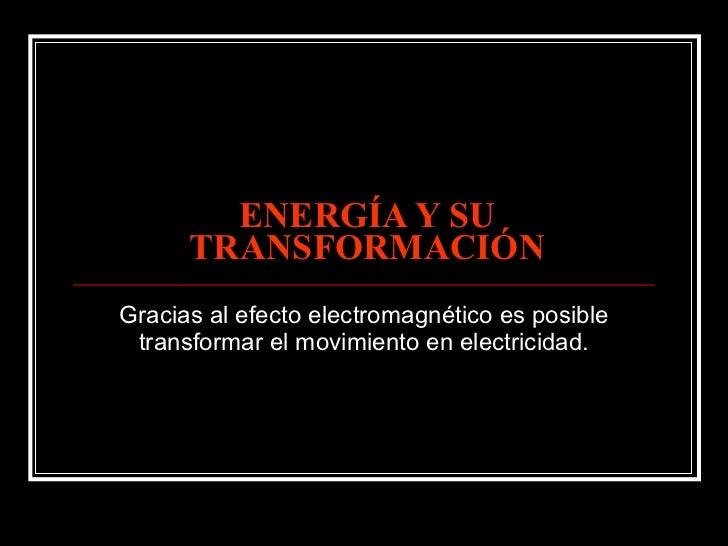 ENERGÍA Y SU TRANSFORMACIÓN Gracias al efecto electromagnético es posible transformar el movimiento en electricidad.