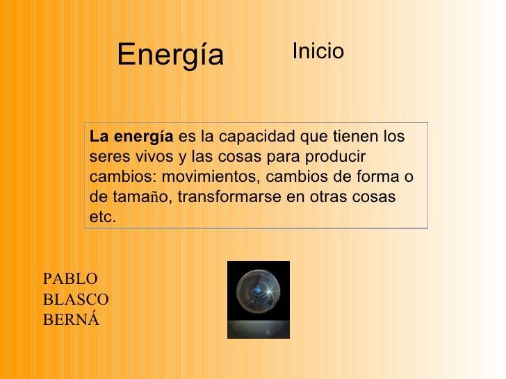Energía             Inicio    La energía es la capacidad que tienen los    seres vivos y las cosas para producir    cambio...