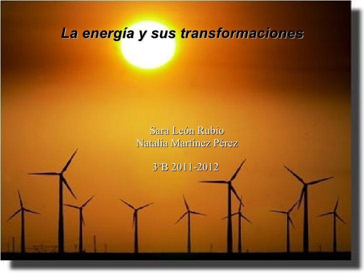 La energía y sus transformaciones            Sara León Rubio          Natalia Martínez Pérez             3ºB 2011-2012