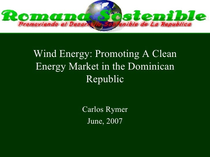 Wind Energy: Promoting A Clean Energy Market in the Dominican Republic Carlos Rymer June, 2007