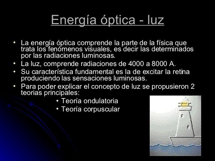 Energía óptica - luz <ul><li>La energía óptica comprende la parte de la física que trata los fenómenos visuales, es decir ...
