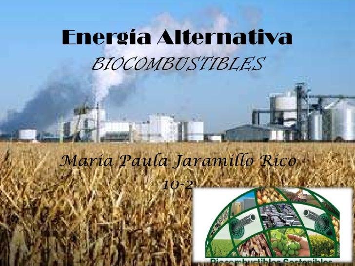 Energía Alternativa  BIOCOMBUSTIBLESMaria Paula Jaramillo Rico          10-2