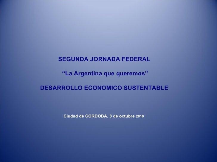 """SEGUNDA JORNADA FEDERAL """" La Argentina que queremos"""" DESARROLLO ECONOMICO SUSTENTABLE Ciudad de CORDOBA, 8 de octubre  201..."""