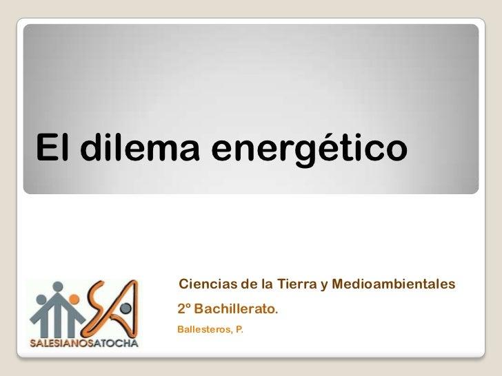 El dilema energético       Ciencias de la Tierra y Medioambientales       2º Bachillerato.       Ballesteros, P.