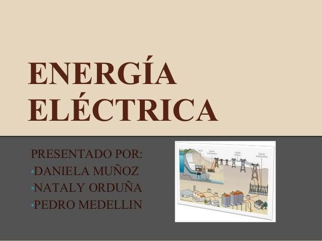 ENERGÍA ELÉCTRICA PRESENTADO POR: •DANIELA MUÑOZ •NATALY ORDUÑA •PEDRO MEDELLIN