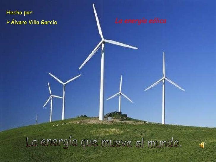 La energía eólica <ul><li>Hecho por: </li></ul><ul><li>Álvaro Villa García </li></ul>La energía que mueve el mundo.