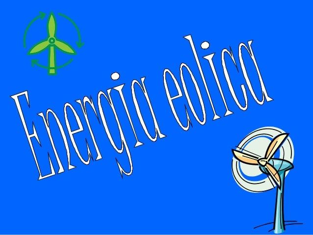 Energía eolica:• La energía eólica proviene del viento y  sirve para producir electricidad.Es la capacidad de transformar ...
