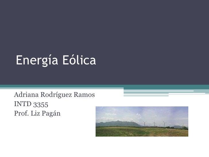 Energía Eólica  Adriana Rodríguez Ramos INTD 3355 Prof. Liz Pagán