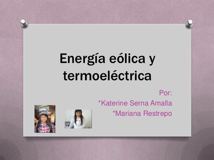 Energía eólica ytermoeléctrica                        Por:      *Katerine Serna Amalla          *Mariana Restrepo