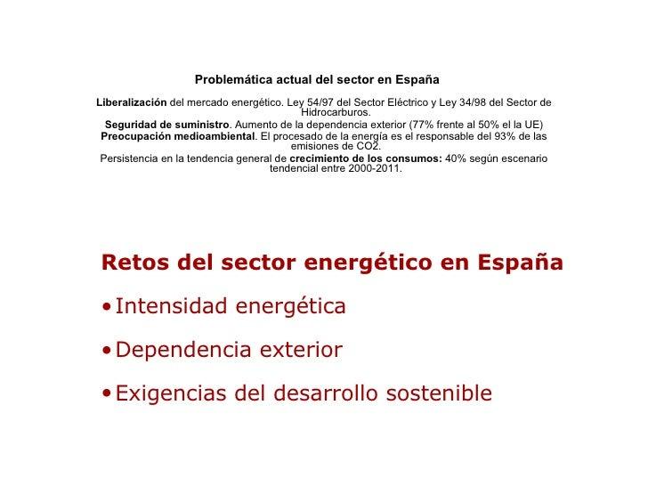 Problemática actual del sector en España   Liberalización  del mercado energético. Ley 54/97 del Sector Eléctrico y Ley 34...