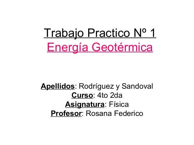 Trabajo Practico Nº 1 Energía Geotérmica Apellidos: Rodríguez y Sandoval Curso: 4to 2da Asignatura: Física Profesor: Rosan...