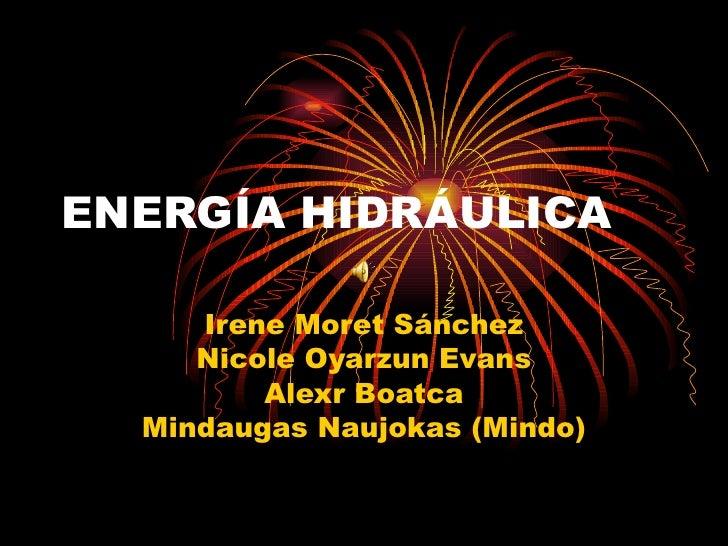 ENERGÍA HIDRÁULICA Irene Moret Sánchez Nicole Oyarzun Evans Alexr Boatca Mindaugas Naujokas (Mindo)