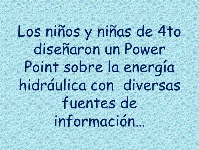Los niños y niñas de 4to  diseñaron un Power Point sobre la energíahidráulica con diversas       fuentes de     información…