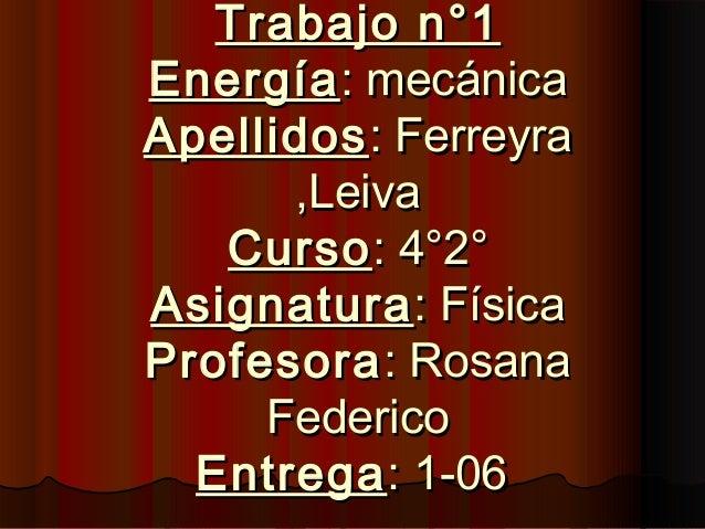Trabajo n°1Trabajo n°1 EnergíaEnergía: mecánica: mecánica ApellidosApellidos: Ferreyra: Ferreyra ,Leiva,Leiva CursoCurso: ...