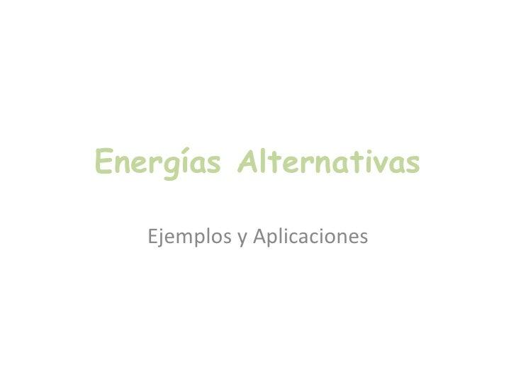 Energías Alternativas<br />Ejemplos y Aplicaciones<br />