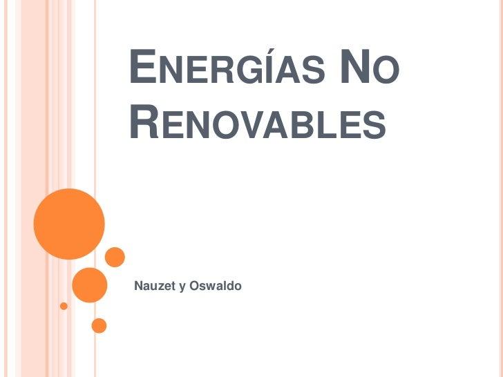 Energías No Renovables<br />Nauzety Oswaldo<br />