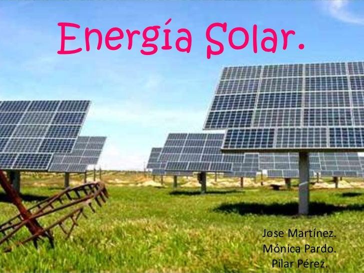 Energía Solar.<br />Jose Martínez. <br />Mónica Pardo.<br />Pilar Pérez.<br />