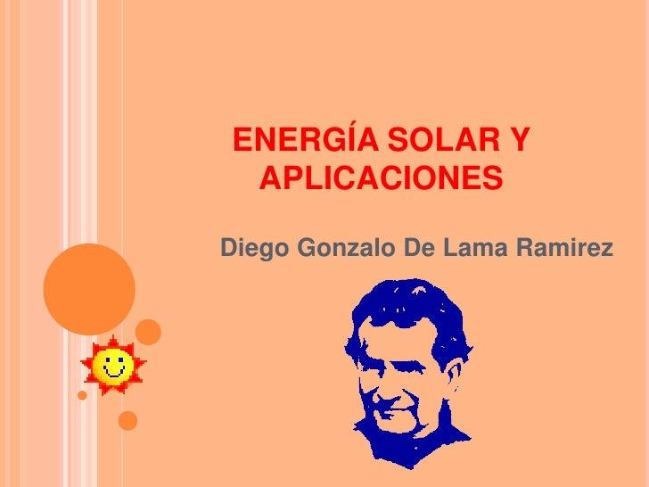 ENERGÍA SOLAR Y APLICACIONES<br />Diego Gonzalo De Lama Ramirez<br />