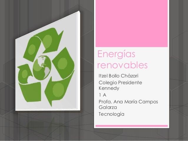 Energías renovables Itzel Bollo Cházari Colegio Presidente Kennedy 1 A Profa. Ana María Campos Galarza Tecnología