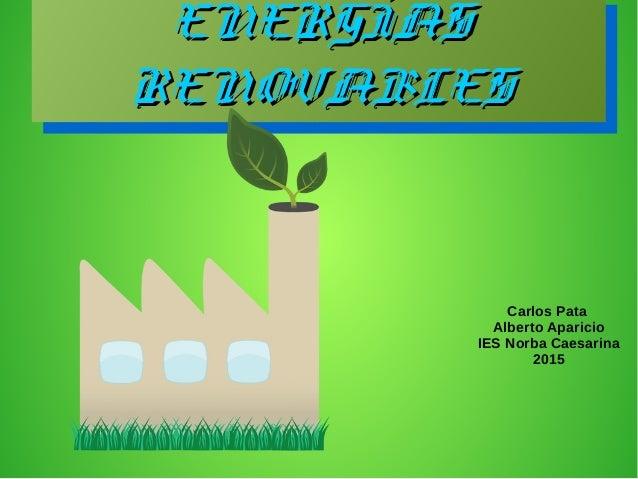ENERGÍASENERGÍAS RENOVABLESRENOVABLES ENERGÍASENERGÍAS RENOVABLESRENOVABLES Carlos Pata Alberto Aparicio IES Norba Caesari...