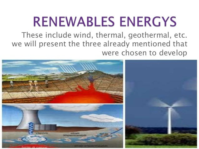These include wind, thermal, geothermal, etc.we will present the three already mentioned that                         were...