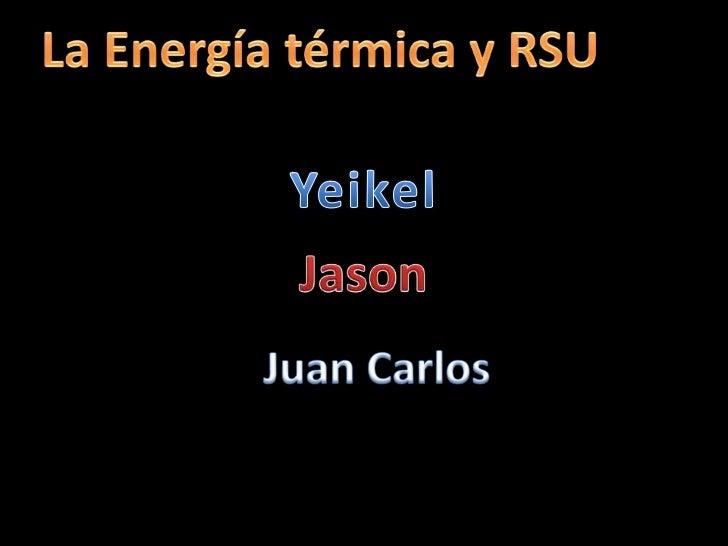 La Energía térmica y RSU<br />Yeikel<br />Jason<br />Juan Carlos<br />