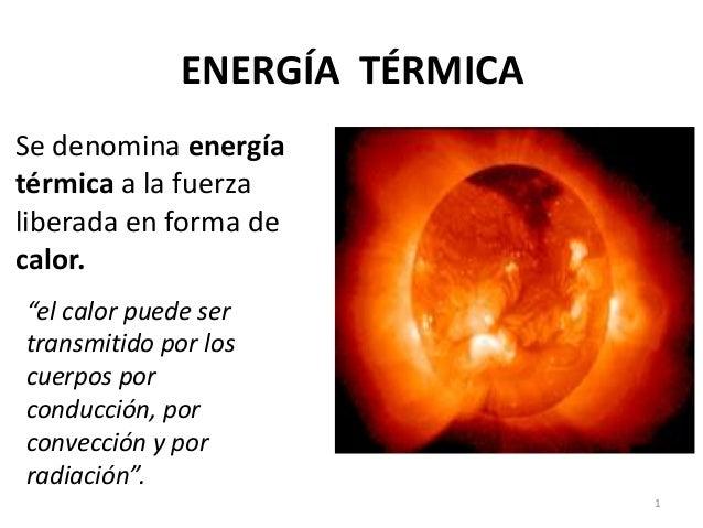 """ENERGÍA TÉRMICA  Se denomina energía  térmica a la fuerza  liberada en forma de  calor.  1  """"el calor puede ser  transmiti..."""