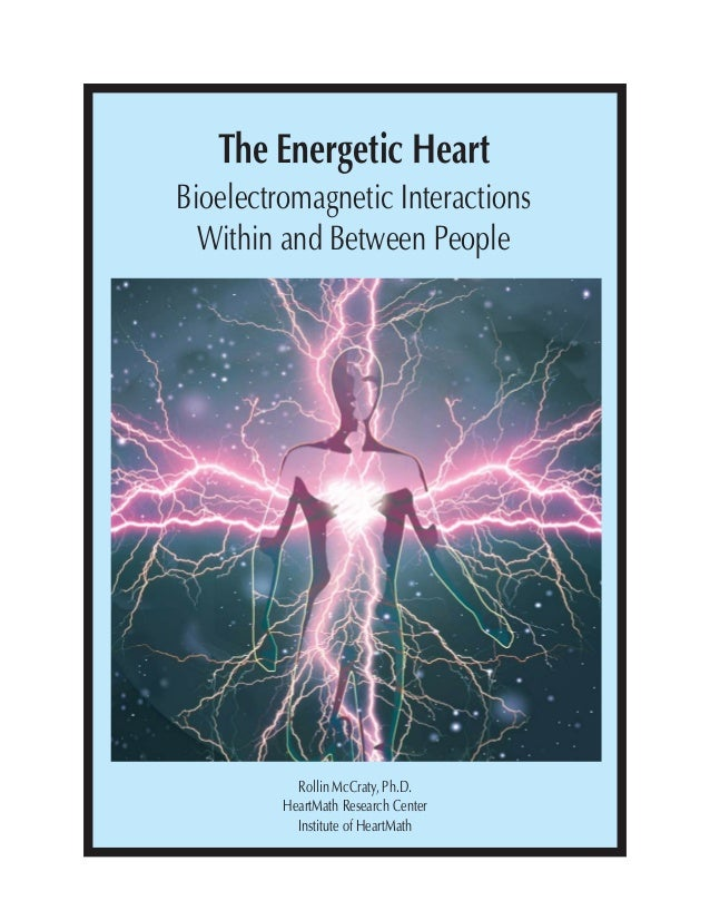The Energetic Heart Bioelectromagnetic Interactions Within and Between People Rollin McCraty, Ph.D. HeartMath Research Cen...