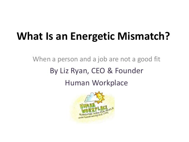What Is an Energetic Mismatch? When a person and a job are not a good fit By Liz Ryan, CEO & Founder Human Workplace