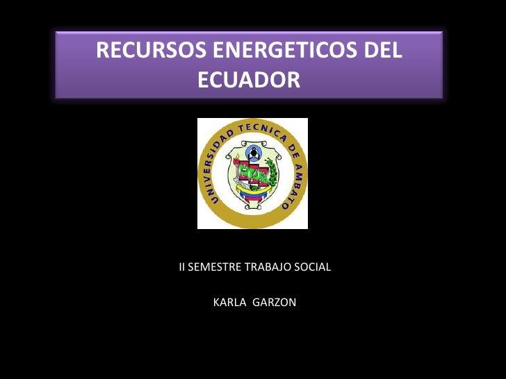 RECURSOS ENERGETICOS DEL       ECUADOR      II SEMESTRE TRABAJO SOCIAL           KARLA GARZON