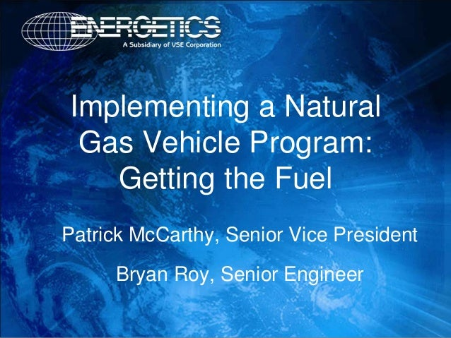 Implementing a Natural Gas Vehicle Program:   Getting the FuelPatrick McCarthy, Senior Vice President     Bryan Roy, Senio...
