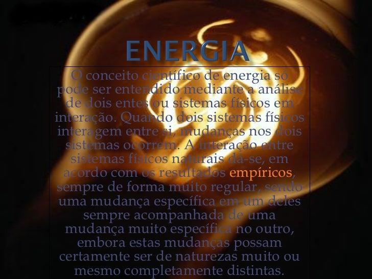 O conceito científico de energia só pode ser entendido mediante a análise de dois entes ou sistemas físicos em interação. ...