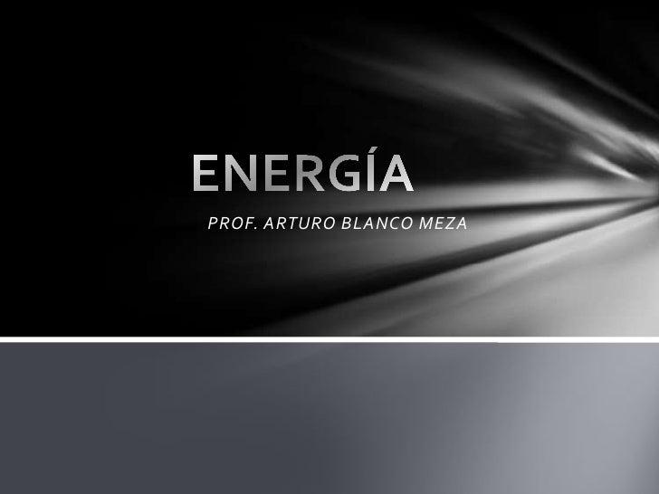 PROF. ARTURO BLANCO MEZA<br />ENERGÍA<br />