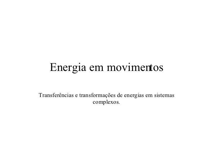 Energia em movimentos Transferências e transformações de energias em sistemas complexos.