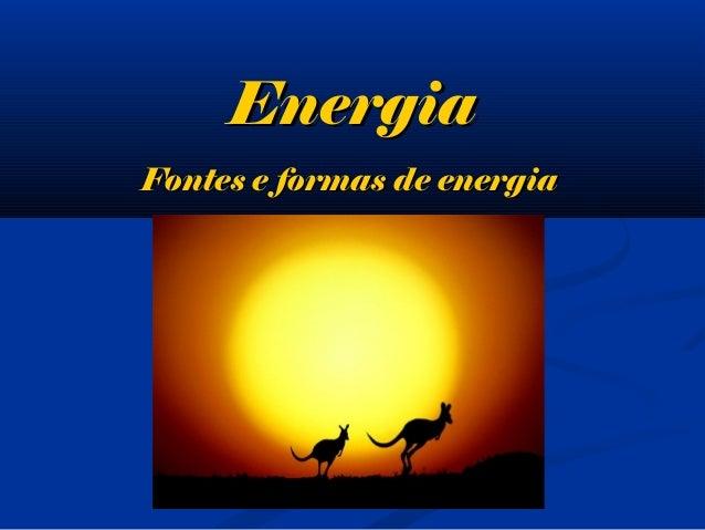 EnergiaEnergia Fontes e formas de energiaFontes e formas de energia