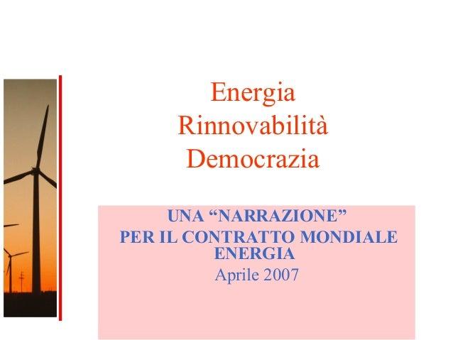 """1 Energia Rinnovabilità Democrazia UNA """"NARRAZIONE"""" PER IL CONTRATTO MONDIALE ENERGIA Aprile 2007"""