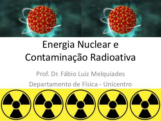 Energia Nuclear e Contaminação Radioativa Prof. Dr. Fábio Luiz Melquiades Departamento de Física - Unicentro
