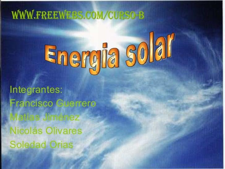 Integrantes: Francisco Guerrero Matías Jiménez Nicolás Olivares Soledad Orias Energia solar WWW.FREEWEBS.COM/CURSO-B