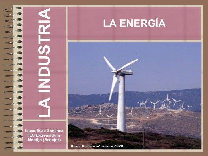 LA INDUSTRIA Isaac Buzo Sánchez IES Extremadura Montijo (Badajoz) LA ENERGÍA Fuente: Banco de imágenes del CNICE
