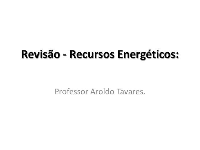 Revisão - Recursos Energéticos: Professor Aroldo Tavares.