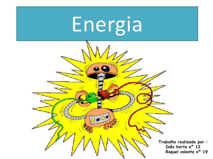 Energia              Trabalho realizado por :              Inês horta nº 12              Raquel valente nº 19
