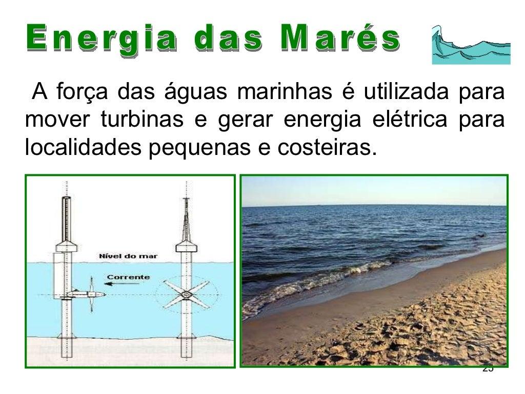 Energia das Marés A força das águas marinhas é utilizada para mover turbinas e gerar energia elétrica para localidades peq...
